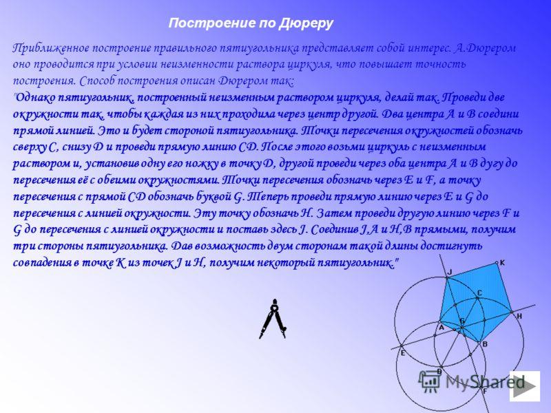 Приближенное построение правильного пятиугольника представляет собой интерес. А.Дюрером оно проводится при условии неизменности раствора циркуля, что повышает точность построения. Способ построения описан Дюрером так: