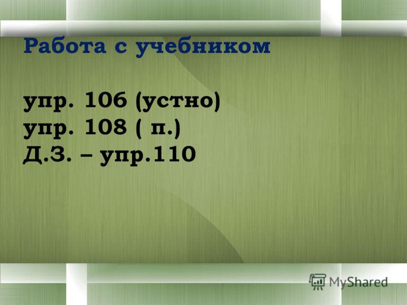 Работа с учебником упр. 106 (устно) упр. 108 ( п.) Д.З. – упр.110