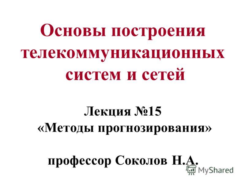 Основы построения телекоммуникационных систем и сетей Лекция 15 «Методы прогнозирования» профессор Соколов Н.А.