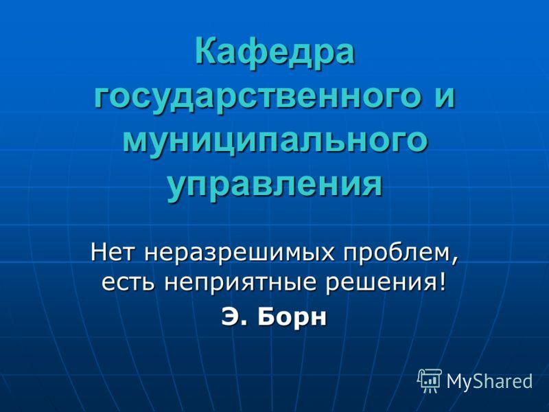 Кафедра государственного и муниципального управления Нет неразрешимых проблем, есть неприятные решения! Э. Борн