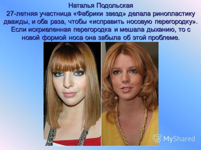 Наталья Подольская 27-летняя участница «Фабрики звезд» делала ринопластику дважды, и оба раза, чтобы «исправить носовую перегородку». Если искривленная перегородка и мешала дыханию, то с новой формой носа она забыла об этой проблеме.