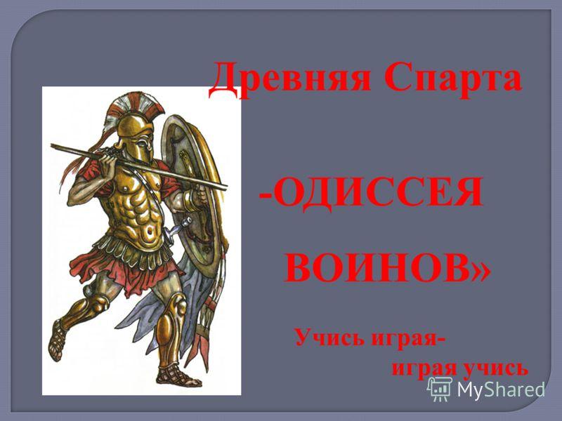 Древняя Спарта -ОДИССЕЯ ВОИНОВ» Учись играя- играя учись