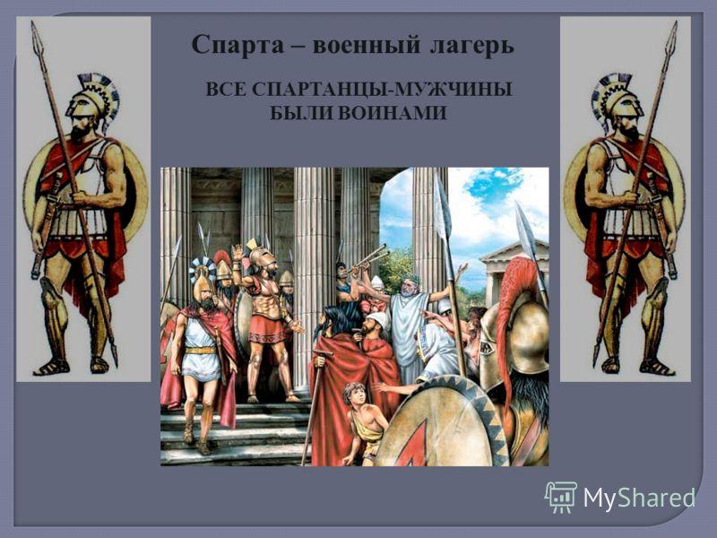 Спарта – военный лагерь ВСЕ СПАРТАНЦЫ-МУЖЧИНЫ БЫЛИ ВОИНАМИ
