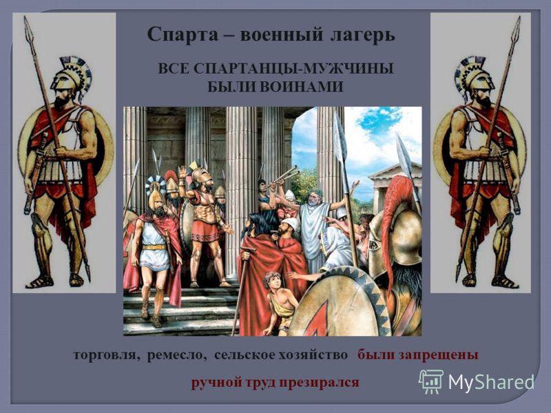 Спарта – военный лагерь ВСЕ СПАРТАНЦЫ-МУЖЧИНЫ БЫЛИ ВОИНАМИ торговля, ремесло, сельское хозяйство были запрещены ручной труд презирался