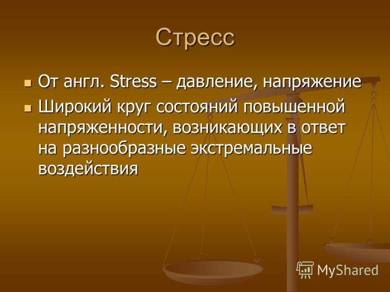 Стресс От англ. Stress – давление, напряжение От англ. Stress – давление, напряжение Широкий круг состояний повышенной напряженности, возникающих в ответ на разнообразные экстремальные воздействия Широкий круг состояний повышенной напряженности, возн