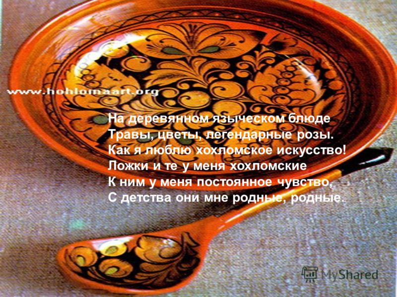 На деревянном языческом блюде Травы, цветы, легендарные розы. Как я люблю хохломское искусство! Ложки и те у меня хохломские К ним у меня постоянное чувство, С детства они мне родные, родные.