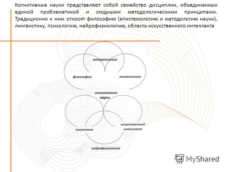 Когнитивные науки представляют собой семейство дисциплин, объединенных единой проблематикой и сходными методологическими принципами. Традиционно к ним относят философию (эпистемологию и методологию науки), лингвистику, психологию, нейрофизиологию, об