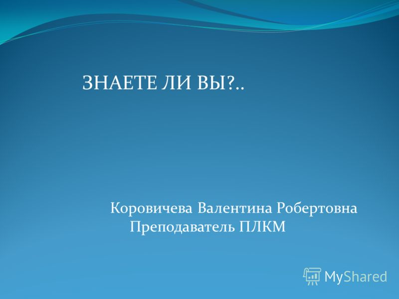 ЗНАЕТЕ ЛИ ВЫ?.. Коровичева Валентина Робертовна Преподаватель ПЛКМ