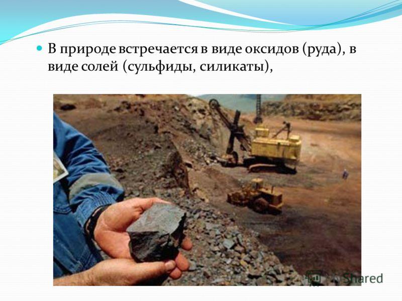 В природе встречается в виде оксидов (руда), в виде солей (сульфиды, силикаты),