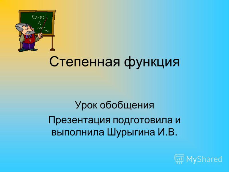 Степенная функция Урок обобщения Презентация подготовила и выполнила Шурыгина И.В.