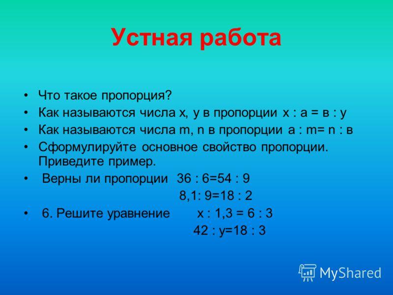Устная работа Что такое пропорция? Как называются числа х, у в пропорции х : а = в : у Как называются числа m, n в пропорции а : m= n : в Сформулируйте основное свойство пропорции. Приведите пример. Верны ли пропорции 36 : 6=54 : 9 8,1: 9=18 : 2 6. Р