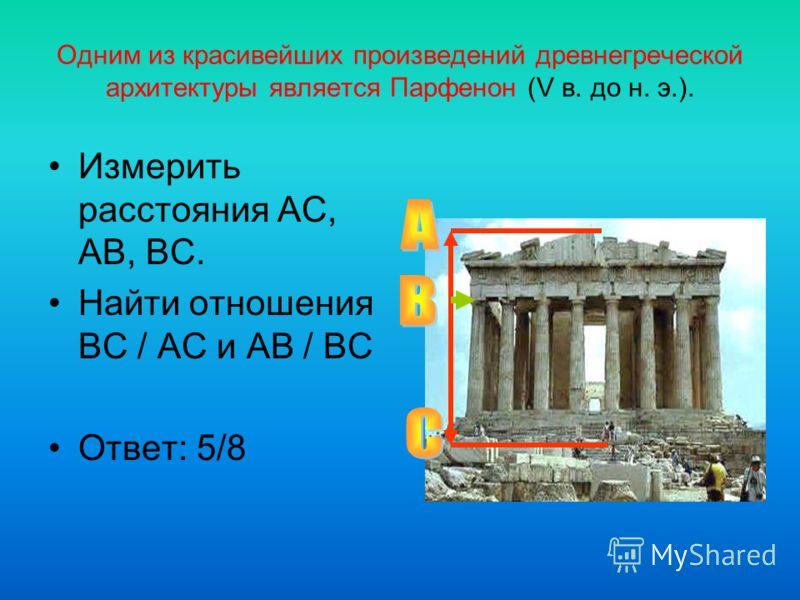 Одним из красивейших произведений древнегреческой архитектуры является Парфенон (V в. до н. э.). Измерить расстояния AC, AB, BC. Найти отношения BC / AC и AB / BC Ответ: 5/8