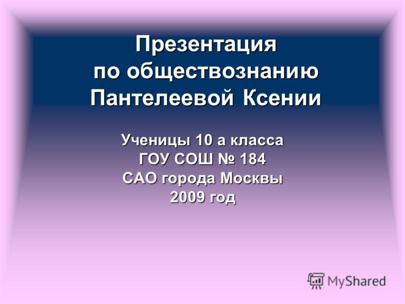 Презентация по обществознанию Пантелеевой Ксении Ученицы 10 а класса ГОУ СОШ 184 САО города Москвы 2009 год