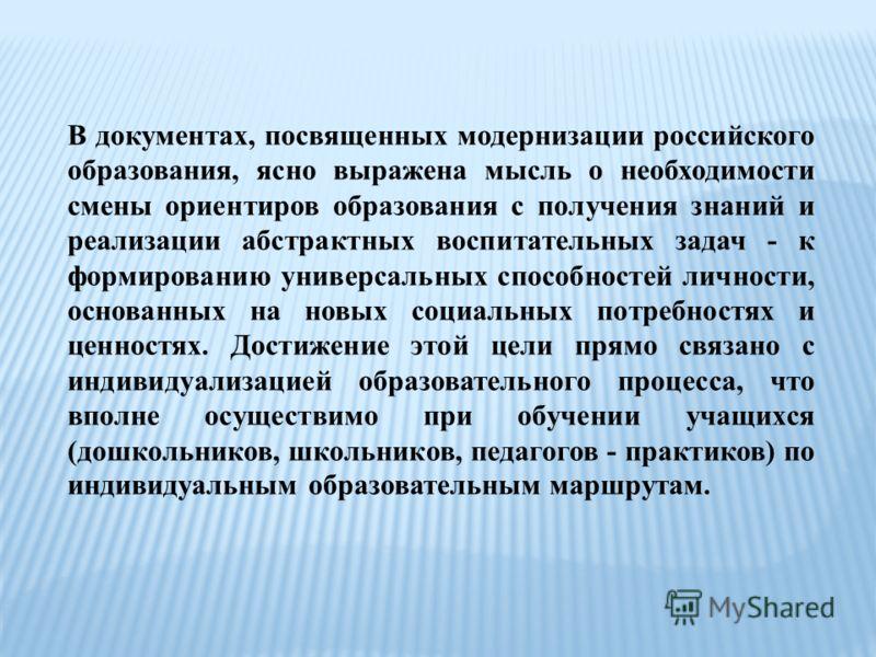В документах, посвященных модернизации российского образования, ясно выражена мысль о необходимости смены ориентиров образования с получения знаний и реализации абстрактных воспитательных задач - к формированию универсальных способностей личности, ос