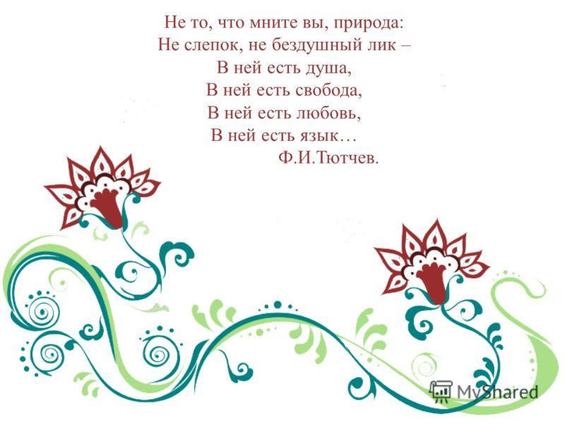 Не то, что мните вы, природа: Не слепок, не бездушный лик – В ней есть душа, В ней есть свобода, В ней есть любовь, В ней есть язык… Ф.И.Тютчев.