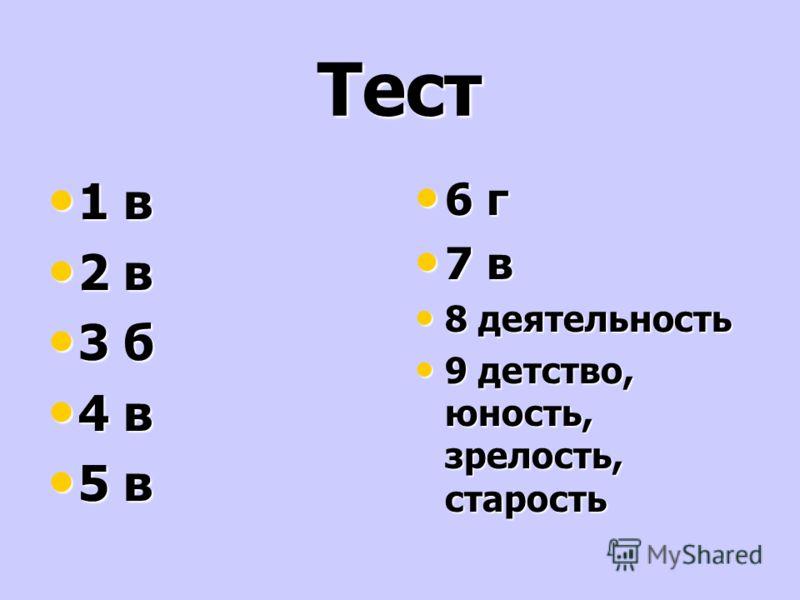 Тест 1 в 1 в 2 в 2 в 3 б 3 б 4 в 4 в 5 в 5 в 6 г 6 г 7 в 7 в 8 деятельность 8 деятельность 9 детство, юность, зрелость, старость 9 детство, юность, зрелость, старость