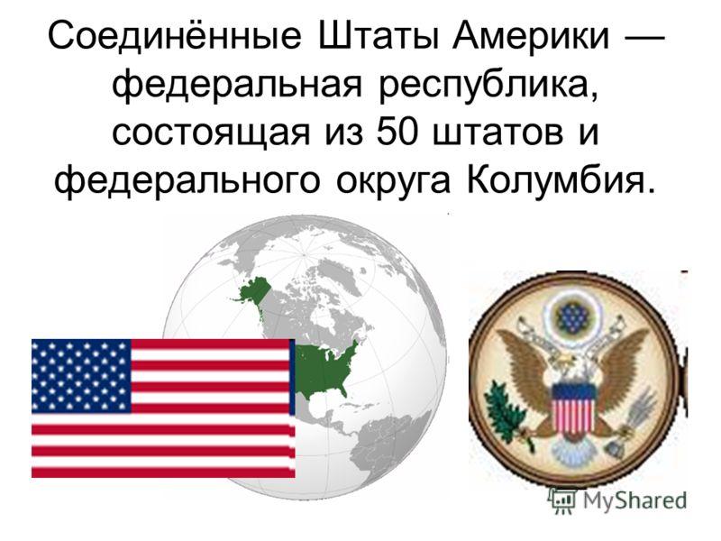 Соединённые Штаты Америки федеральная республика, состоящая из 50 штатов и федерального округа Колумбия.