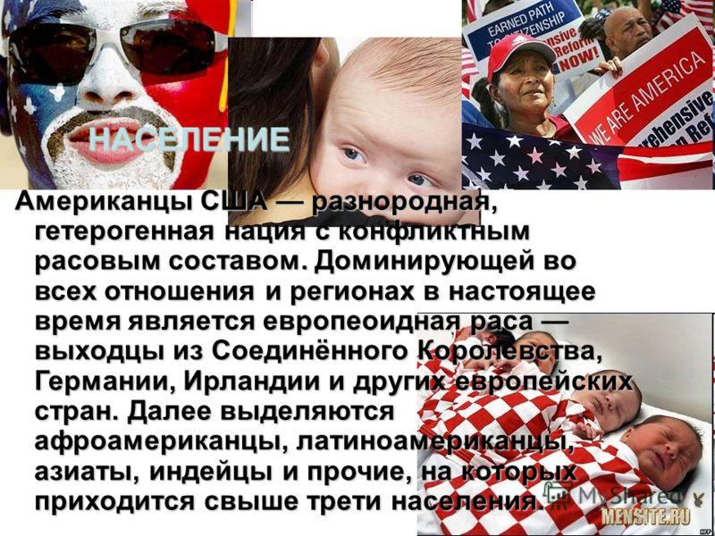 НАСЕЛЕНИЕ Американцы США разнородная, гетерогенная нация с конфликтным расовым составом. Доминирующей во всех отношения и регионах в настоящее время является европеоидная раса выходцы из Соединённого Королевства, Германии, Ирландии и других европейск
