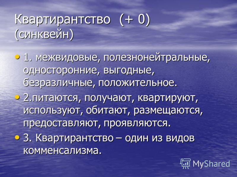Квартирантство (+ 0) (синквейн) 1. межвидовые, полезнонейтральные, односторонние, выгодные, безразличные, положительное. 1. межвидовые, полезнонейтральные, односторонние, выгодные, безразличные, положительное. 2.питаются, получают, квартируют, исполь