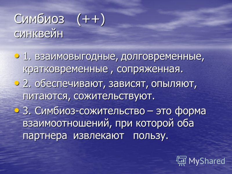 Симбиоз (++) синквейн 1. взаимовыгодные, долговременные, кратковременные, сопряженная. 1. взаимовыгодные, долговременные, кратковременные, сопряженная. 2. обеспечивают, зависят, опыляют, питаются, сожительствуют. 2. обеспечивают, зависят, опыляют, пи
