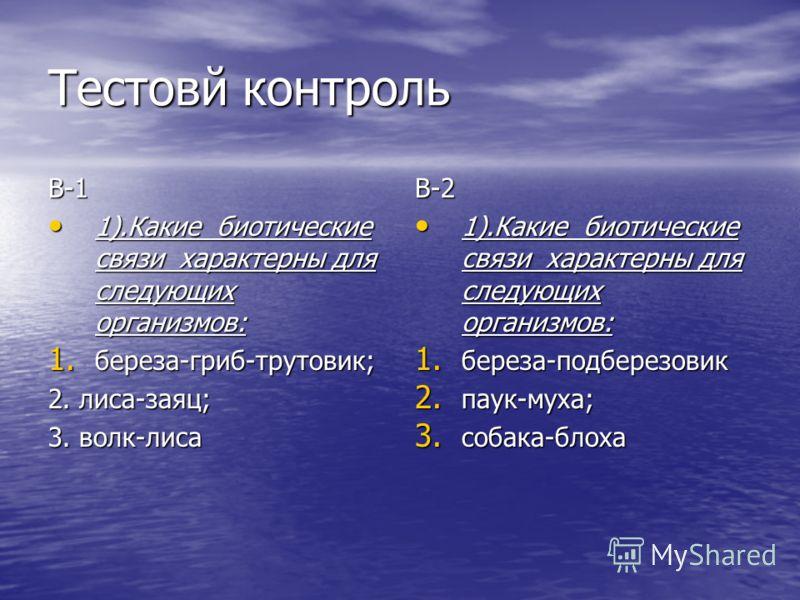 Тестовй контроль В-1 1).Какие биотические связи характерны для следующих организмов: 1).Какие биотические связи характерны для следующих организмов: 1. береза-гриб-трутовик; 2. лиса-заяц; 3. волк-лиса В-2 1).Какие биотические связи характерны для сле