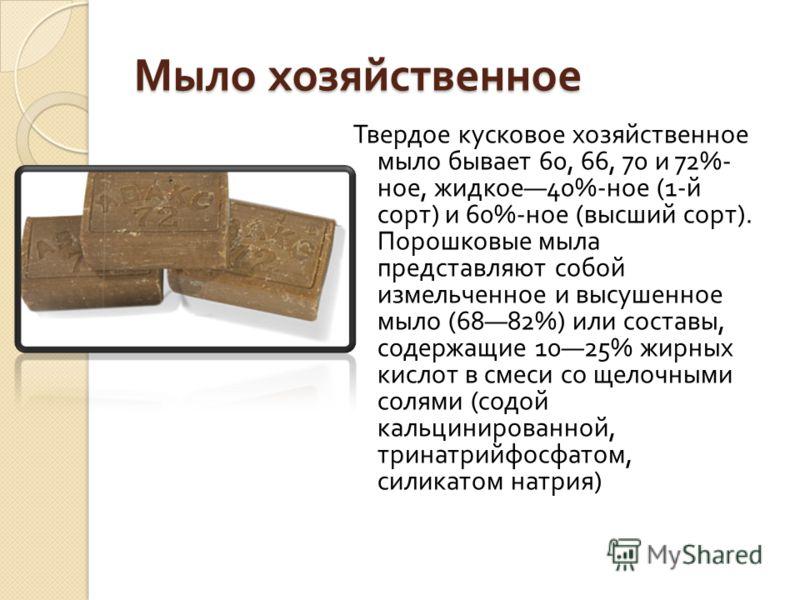 Мыло хозяйственное Твердое кусковое хозяйственное мыло бывает 60, 66, 70 и 72%- ное, жидкое 40%- ное (1- й сорт ) и 60%- ное ( высший сорт ). Порошковые мыла представляют собой измельченное и высушен  ное мыло (6882%) или составы, содержащие 1025% ж