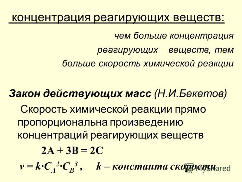 концентрация реагирующих веществ: чем больше концентрация реагирующих веществ, тем больше скорость химической реакции Закон действующих масс (Н.И.Бекетов) Скорость химической реакции прямо пропорциональна произведению концентраций реагирующих веществ