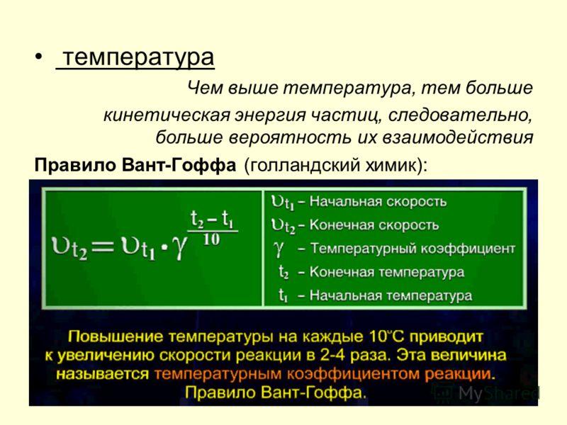 температура Чем выше температура, тем больше кинетическая энергия частиц, следовательно, больше вероятность их взаимодействия Правило Вант-Гоффа (голландский химик): При повышении температуры на каждые 10С скорость реакции возрастает в 2-4 раза