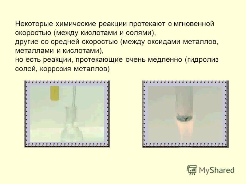 Некоторые химические реакции протекают с мгновенной скоростью (между кислотами и солями), другие со средней скоростью (между оксидами металлов, металлами и кислотами), но есть реакции, протекающие очень медленно (гидролиз солей, коррозия металлов)