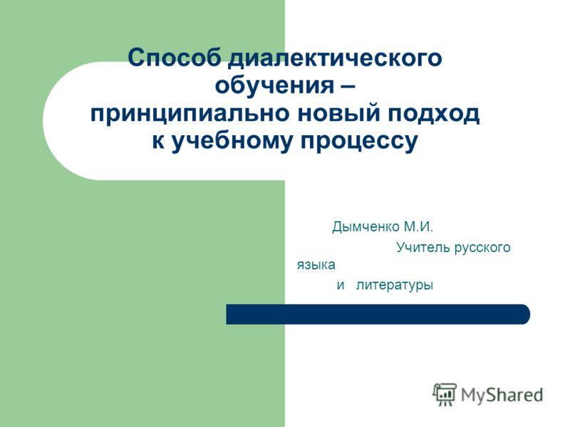 Способ диалектического обучения – принципиально новый подход к учебному процессу Дымченко М.И. Учитель русского языка и литературы