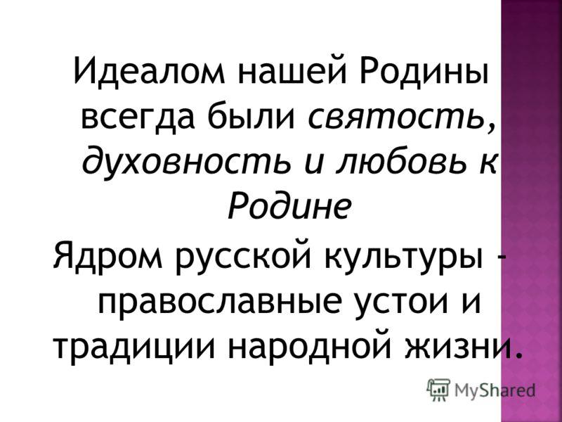 Идеалом нашей Родины всегда были святость, духовность и любовь к Родине Ядром русской культуры - православные устои и традиции народной жизни.