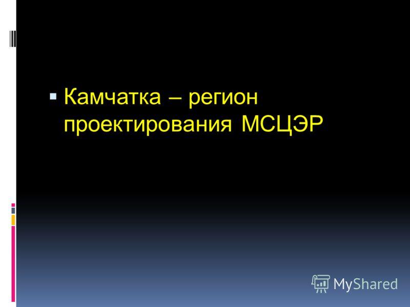 Камчатка – регион проектирования МСЦЭР
