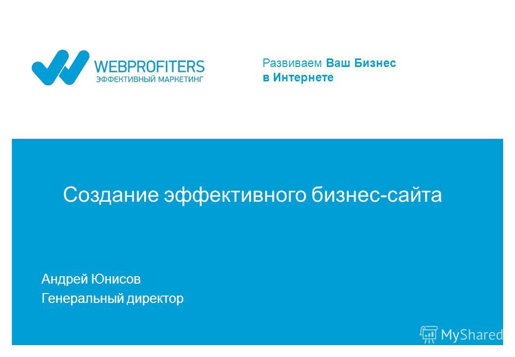 Развиваем Ваш Бизнес в Интернете Создание эффективного бизнес-сайта Андрей Юнисов Генеральный директор