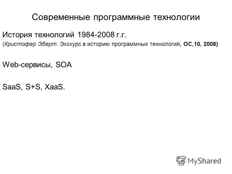 Современные программные технологии История технологий 1984-2008 г.г. (Кристофер Эберт. Экскурс в историю программных технологий, ОС,10, 2008) Web-сервисы, SOA SaaS, S+S, XaaS.