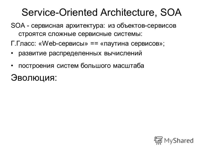Service-Oriented Architecture, SOA SOA - сервисная архитектура: из объектов-сервисов строятся сложные сервисные системы: Г.Гласс: «Web-сервисы» == «паутина сервисов»; развитие распределенных вычислений построения систем большого масштаба Эволюция:
