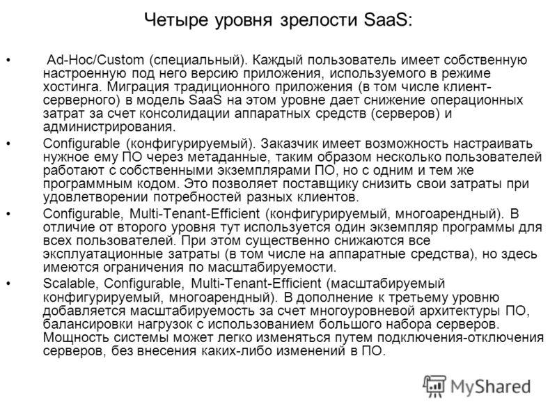 Четыре уровня зрелости SaaS: Ad-Hoc/Custom (специальный). Каждый пользователь имеет собственную настроенную под него версию приложения, используемого в режиме хостинга. Миграция традиционного приложения (в том числе клиент- серверного) в модель SaaS