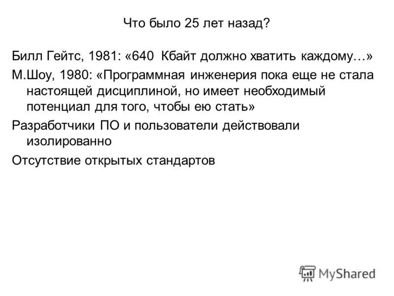 Что было 25 лет назад? Билл Гейтс, 1981: «640 Кбайт должно хватить каждому…» М.Шоу, 1980: «Программная инженерия пока еще не стала настоящей дисциплиной, но имеет необходимый потенциал для того, чтобы ею стать» Разработчики ПО и пользователи действов
