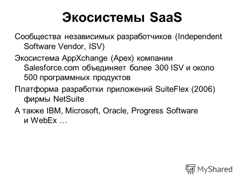 Экосистемы SaaS Сообщества независимых разработчиков (Independent Software Vendor, ISV) Экосистема AppXchange (Apex) компании Salesforce.com объединяет более 300 ISV и около 500 программных продуктов Платформа разработки приложений SuiteFlex (2006) ф