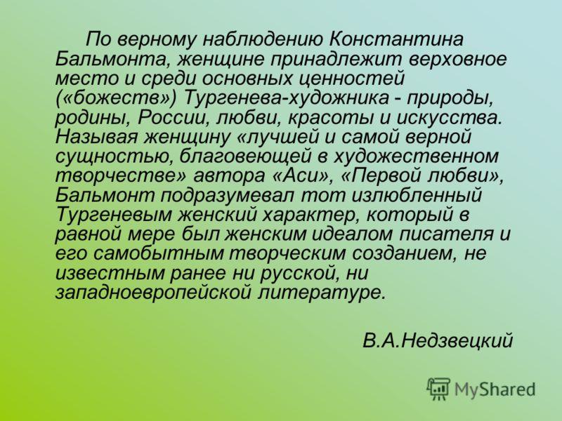 По верному наблюдению Константина Бальмонта, женщине принадлежит верховное место и среди основных ценностей («божеств») Тургенева-художника - природы, родины, России, любви, красоты и искусства. Называя женщину «лучшей и самой верной сущностью, благо