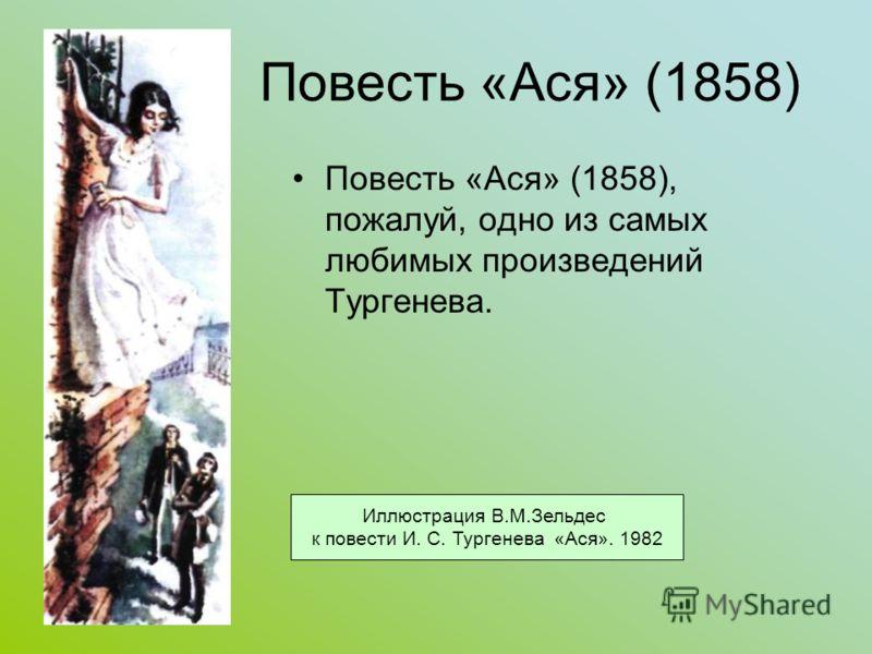 Повесть «Ася» (1858) Повесть «Ася» (1858), пожалуй, одно из самых любимых произведений Тургенева. Иллюстрация В.М.Зельдес к повести И. С. Тургенева «Ася». 1982