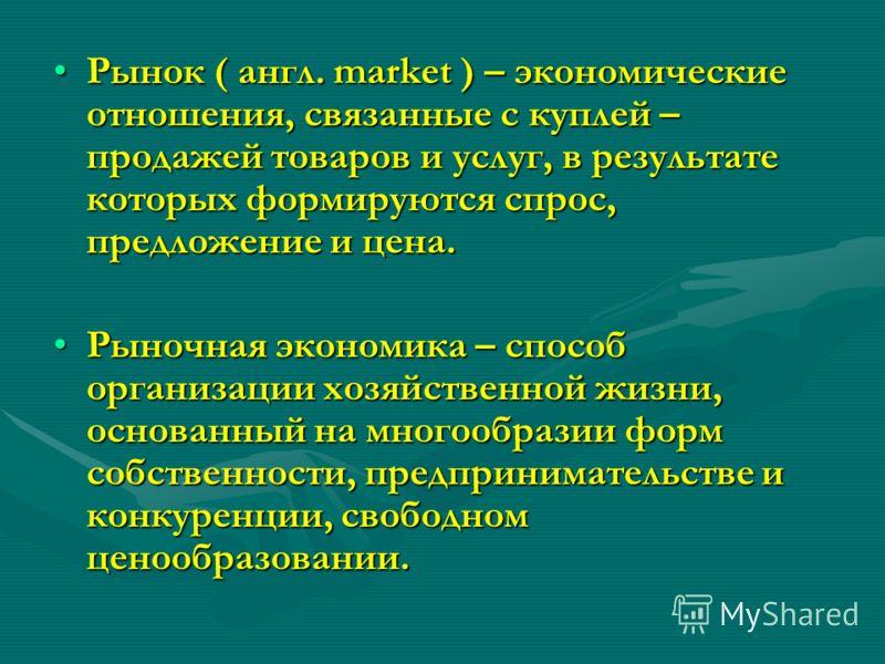 Рынок ( англ. market ) – экономические отношения, связанные с куплей – продажей товаров и услуг, в результате которых формируются спрос, предложение и цена.Рынок ( англ. market ) – экономические отношения, связанные с куплей – продажей товаров и услу