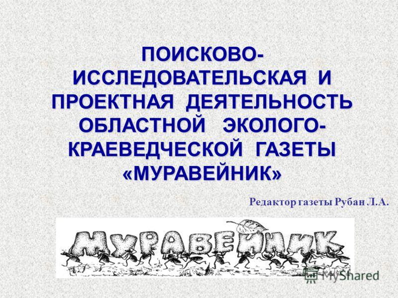 ПОИСКОВО- ИССЛЕДОВАТЕЛЬСКАЯ И ПРОЕКТНАЯ ДЕЯТЕЛЬНОСТЬ ОБЛАСТНОЙ ЭКОЛОГО- КРАЕВЕДЧЕСКОЙ ГАЗЕТЫ «МУРАВЕЙНИК» Редактор газеты Рубан Л.А.
