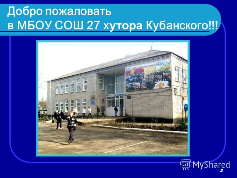 2 2 Добро пожаловать в МБОУ СОШ 27 х утора Кубанского!! !