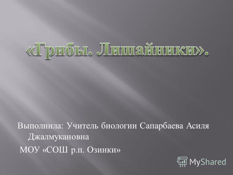 Выполнила : Учитель биологии Сапарбаева Асиля Джалмукановна МОУ « СОШ р. п. Озинки »