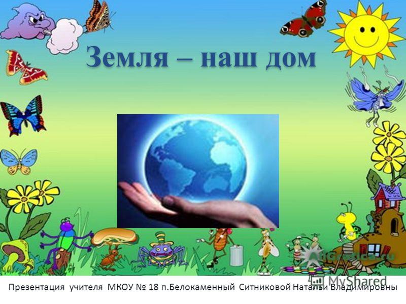 Земля – наш дом Презентация учителя МКОУ 18 п.Белокаменный Ситниковой Натальи Владимировны