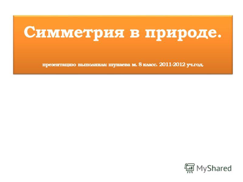 Симметрия в природе. презентацию выполнила: шунаева м. 8 класс. 2011-2012 уч.год.