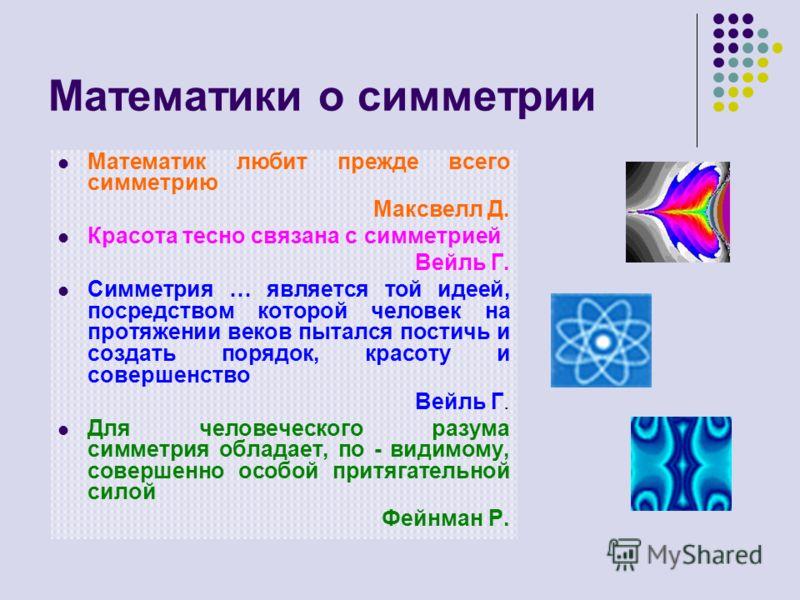 Математики о симметрии Математик любит прежде всего симметрию Максвелл Д. Красота тесно связана с симметрией Вейль Г. Симметрия … является той идеей, посредством которой человек на протяжении веков пытался постичь и создать порядок, красоту и соверше
