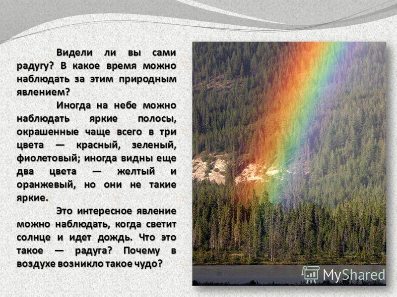 Видели ли вы сами радугу? В какое время можно наблюдать за этим природным явлением? Иногда на небе можно наблюдать яркие полосы, окрашенные чаще всего в три цвета красный, зеленый, фиолетовый; иногда видны еще два цвета желтый и оранжевый, но они не