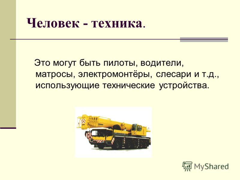 Человек - техника. Это могут быть пилоты, водители, матросы, электромонтёры, слесари и т.д., использующие технические устройства.