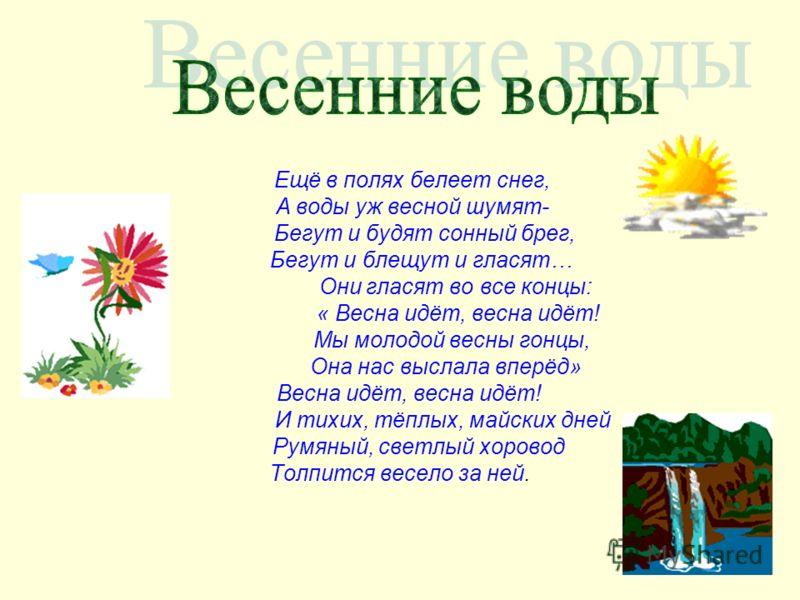 Ещё в полях белеет снег, А воды уж весной шумят- Бегут и будят сонный брег, Бегут и блещут и гласят… Они гласят во все концы: « Весна идёт, весна идёт! Мы молодой весны гонцы, Она нас выслала вперёд» Весна идёт, весна идёт! И тихих, тёплых, майских д